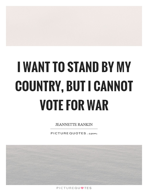 I want to stand by my country, but I cannot vote for war Picture Quote #1