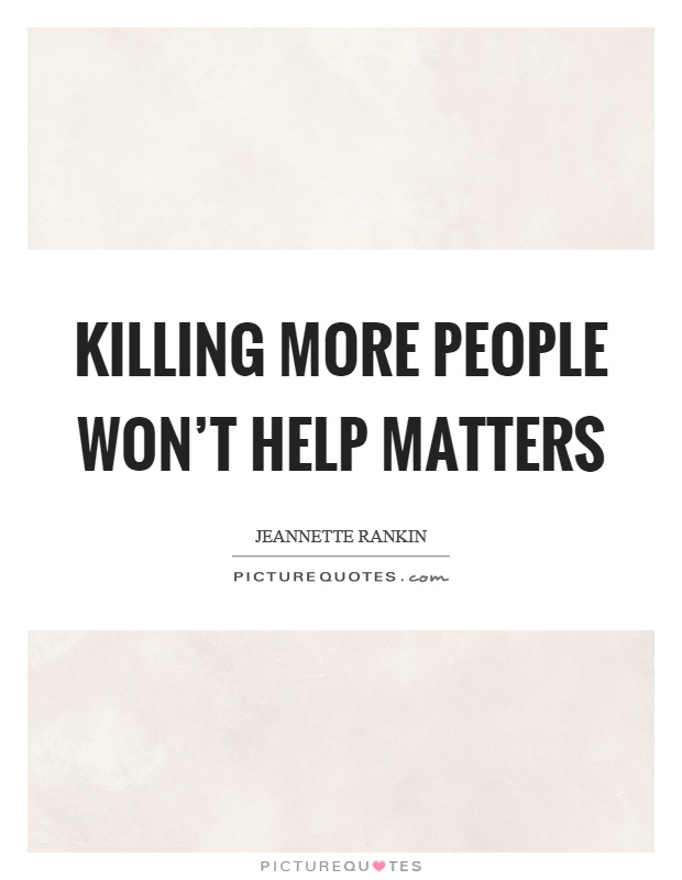 Killing more people won't help matters Picture Quote #1