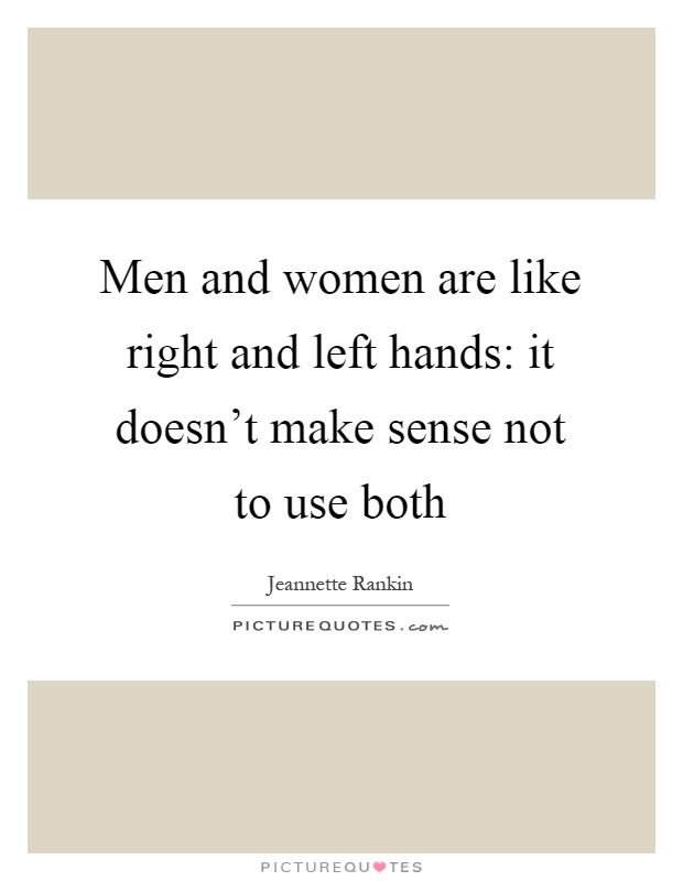Men and women are like right and left hands: it doesn't make sense not to use both Picture Quote #1