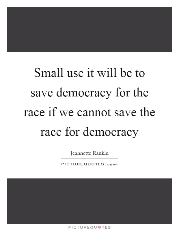 Small use it will be to save democracy for the race if we cannot save the race for democracy Picture Quote #1