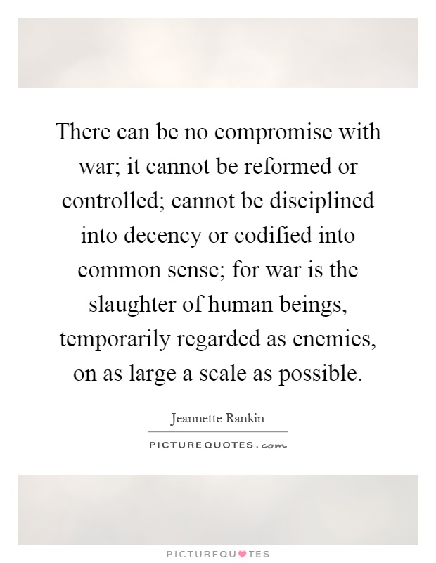 There can be no compromise with war; it cannot be reformed or controlled; cannot be disciplined into decency or codified into common sense; for war is the slaughter of human beings, temporarily regarded as enemies, on as large a scale as possible Picture Quote #1