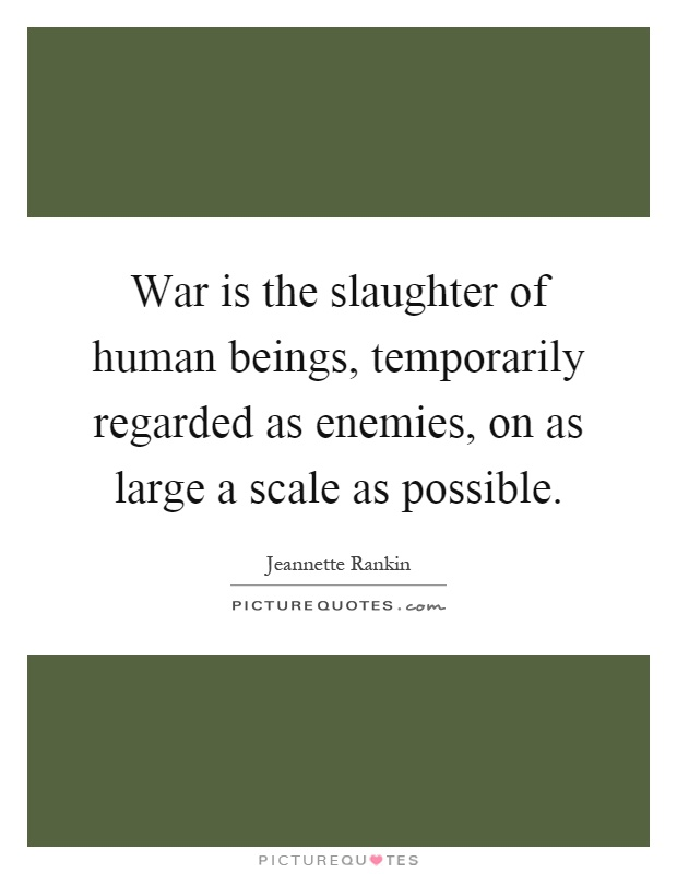 War is the slaughter of human beings, temporarily regarded as enemies, on as large a scale as possible Picture Quote #1