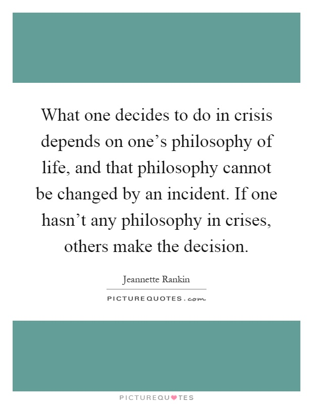 What one decides to do in crisis depends on one's philosophy of life, and that philosophy cannot be changed by an incident. If one hasn't any philosophy in crises, others make the decision Picture Quote #1