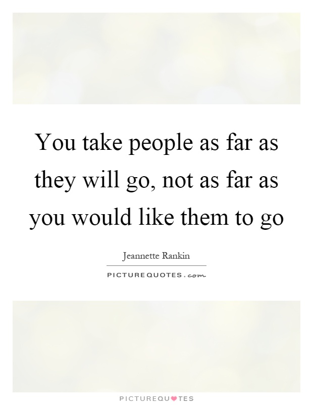 You take people as far as they will go, not as far as you would like them to go Picture Quote #1