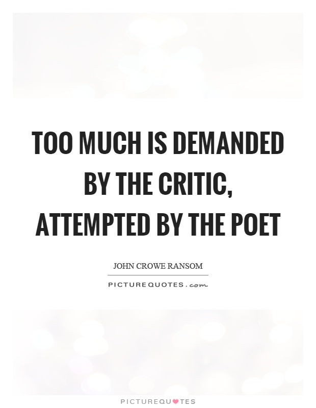 Too much is demanded by the critic, attempted by the poet Picture Quote #1