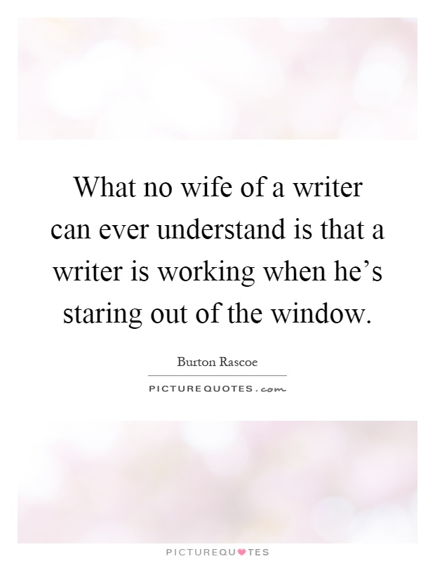 What no wife of a writer can ever understand is that a writer is working when he's staring out of the window Picture Quote #1
