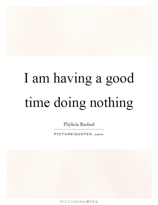 I am having a good time doing nothing Picture Quote #1