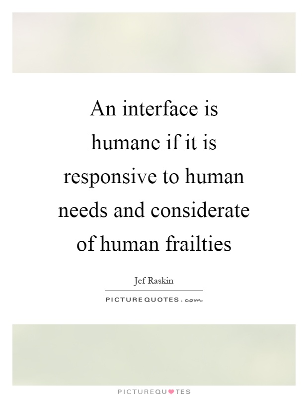 An interface is humane if it is responsive to human needs and considerate of human frailties Picture Quote #1