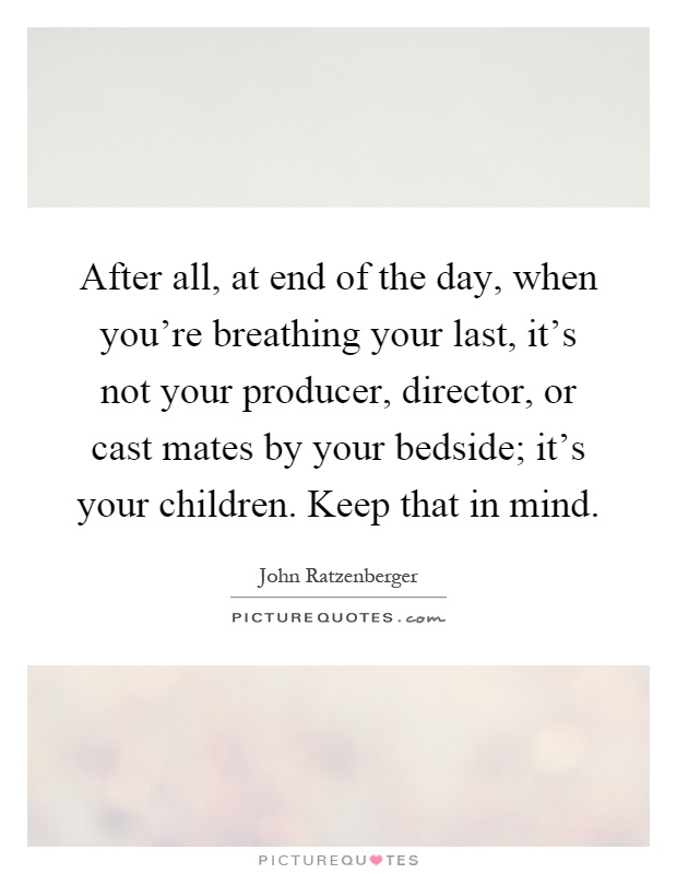 After all, at end of the day, when you're breathing your last, it's not your producer, director, or cast mates by your bedside; it's your children. Keep that in mind Picture Quote #1