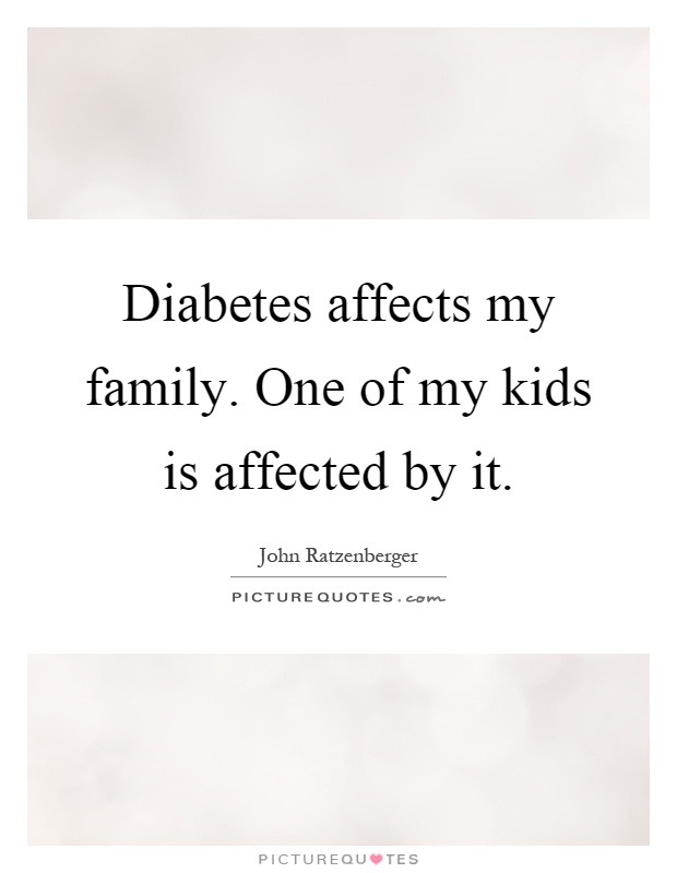 Diabetes affects my family. One of my kids is affected by it Picture Quote #1