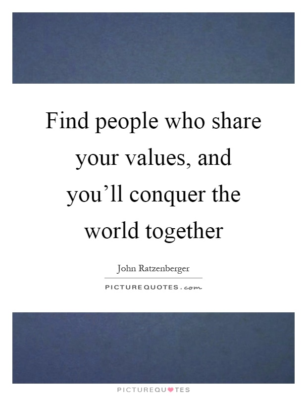 Find people who share your values, and you'll conquer the world together Picture Quote #1