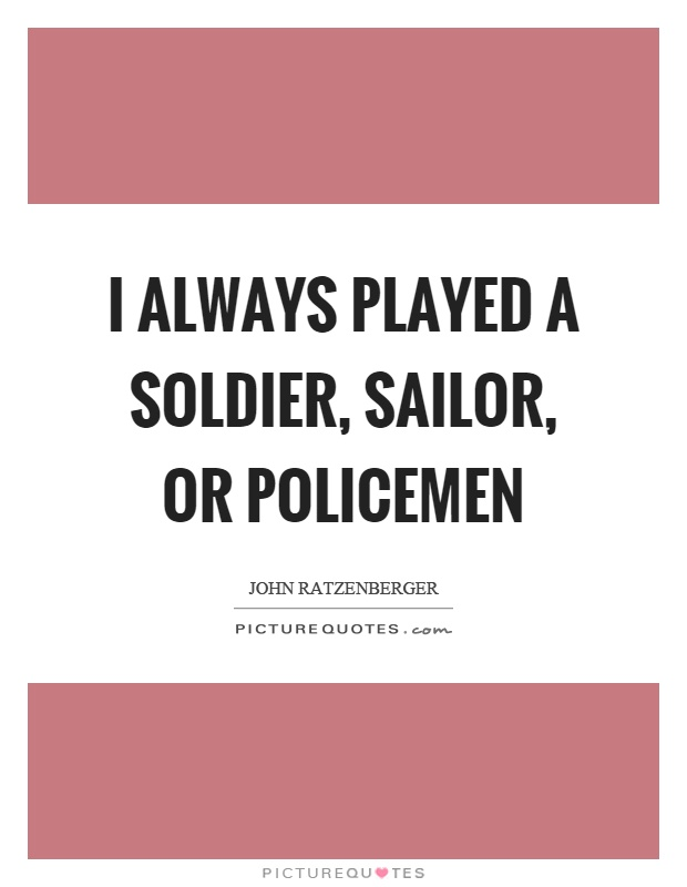 I always played a soldier, sailor, or policemen Picture Quote #1