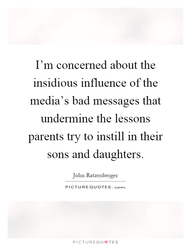 I'm concerned about the insidious influence of the media's bad messages that undermine the lessons parents try to instill in their sons and daughters Picture Quote #1