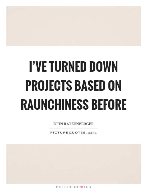 I've turned down projects based on raunchiness before Picture Quote #1