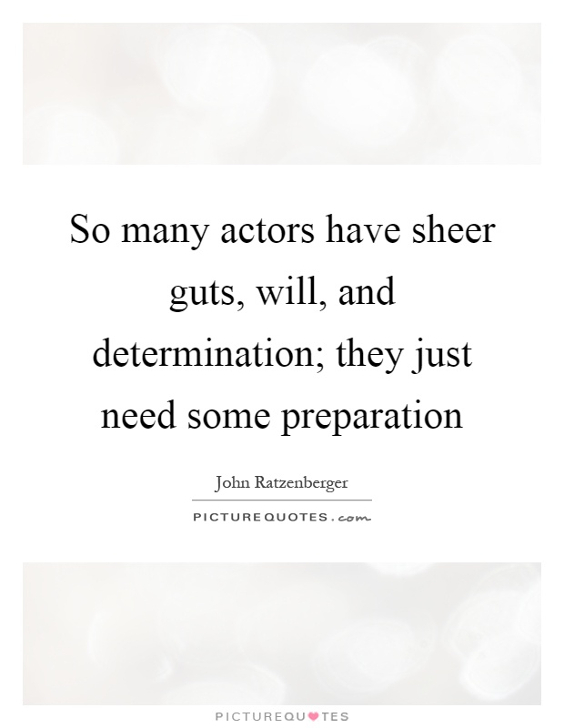 So many actors have sheer guts, will, and determination; they just need some preparation Picture Quote #1