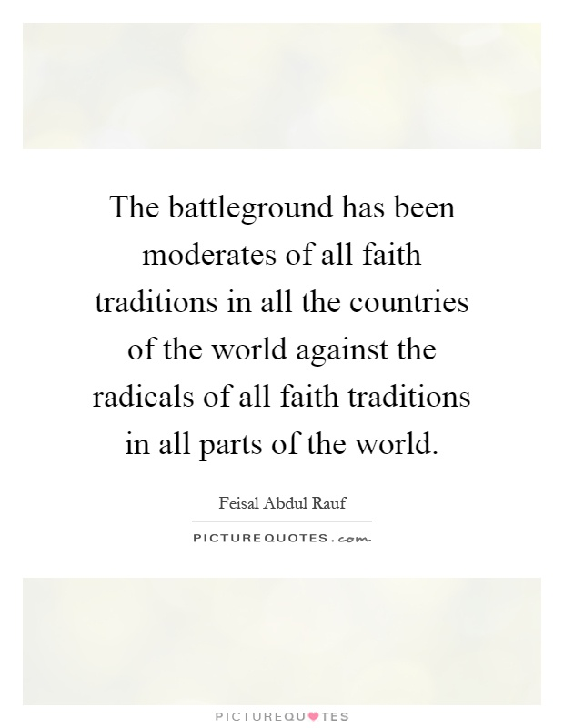 The battleground has been moderates of all faith traditions in all the countries of the world against the radicals of all faith traditions in all parts of the world Picture Quote #1
