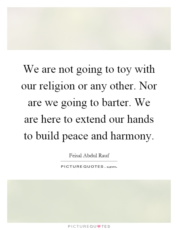 We are not going to toy with our religion or any other. Nor are we going to barter. We are here to extend our hands to build peace and harmony Picture Quote #1