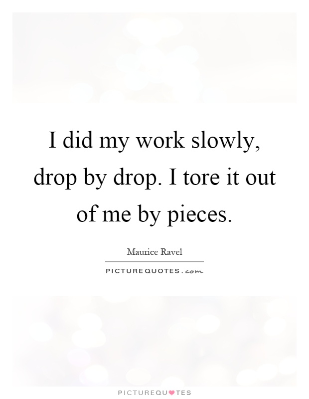 I did my work slowly, drop by drop. I tore it out of me by pieces Picture Quote #1