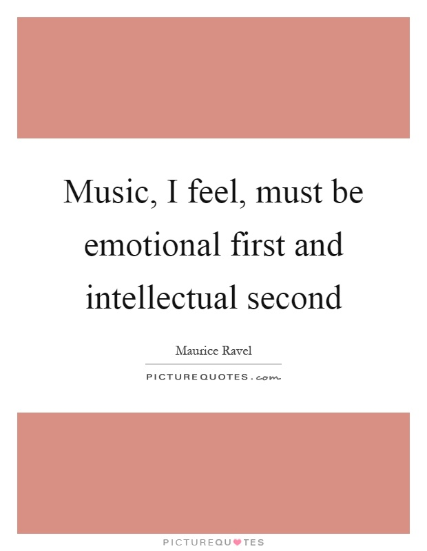 Music, I feel, must be emotional first and intellectual second Picture Quote #1