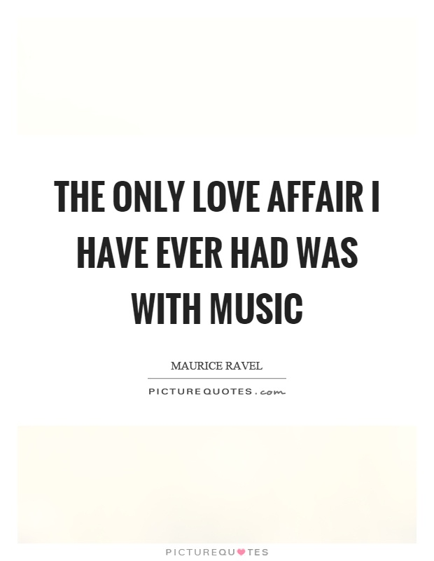 The only love affair I have ever had was with music Picture Quote #1