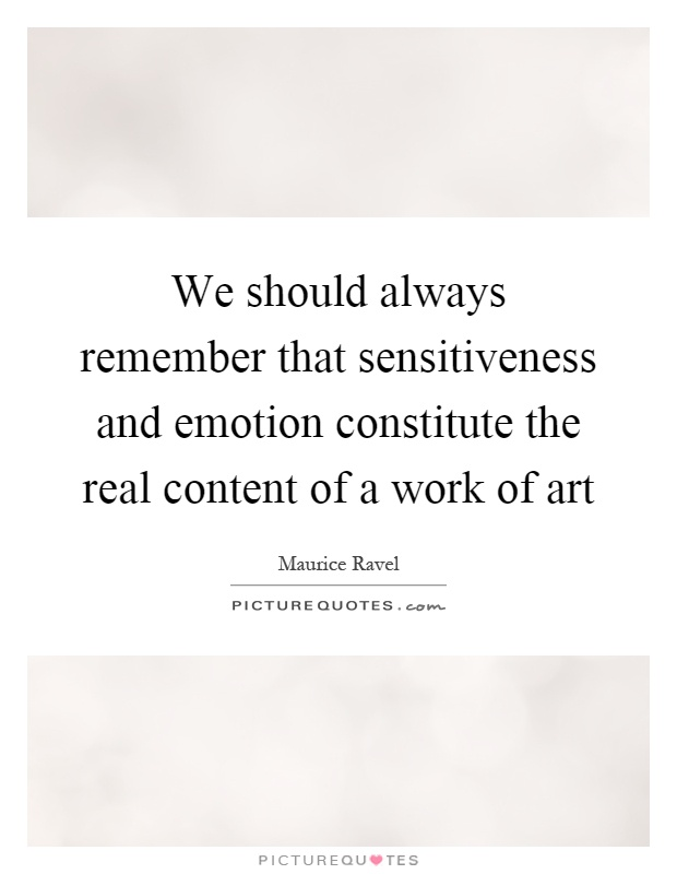 We should always remember that sensitiveness and emotion constitute the real content of a work of art Picture Quote #1