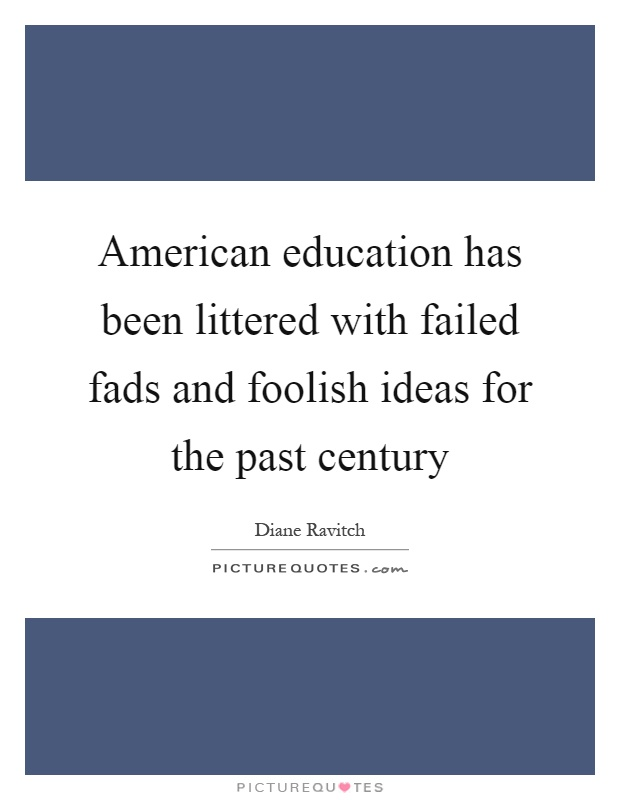 American education has been littered with failed fads and foolish ideas for the past century Picture Quote #1