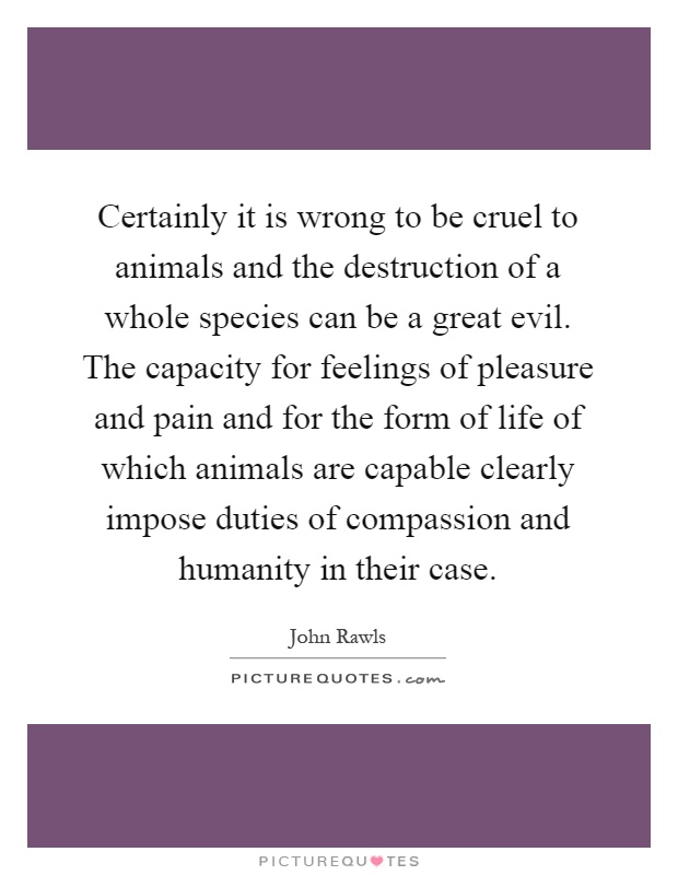Certainly it is wrong to be cruel to animals and the destruction of a whole species can be a great evil. The capacity for feelings of pleasure and pain and for the form of life of which animals are capable clearly impose duties of compassion and humanity in their case Picture Quote #1