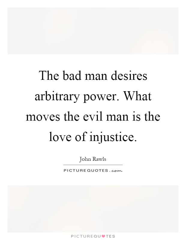 The bad man desires arbitrary power. What moves the evil man is the love of injustice Picture Quote #1