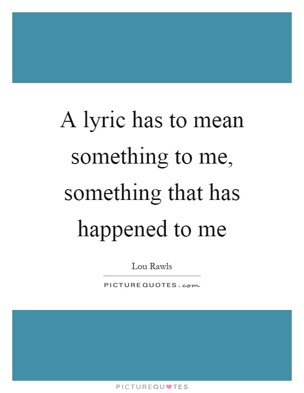 A lyric has to mean something to me, something that has happened to me Picture Quote #1