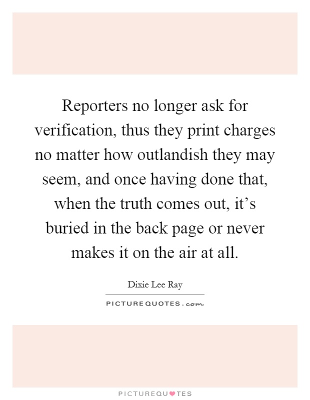 Reporters no longer ask for verification, thus they print charges no matter how outlandish they may seem, and once having done that, when the truth comes out, it's buried in the back page or never makes it on the air at all Picture Quote #1