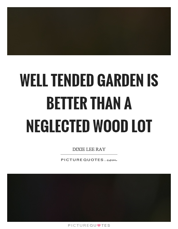 Well tended garden is better than a neglected wood lot Picture Quote #1