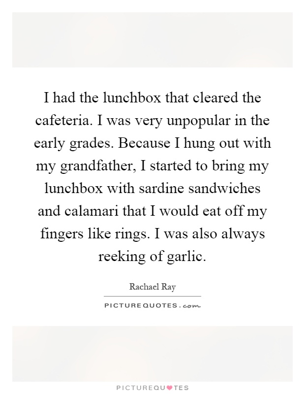 I had the lunchbox that cleared the cafeteria. I was very unpopular in the early grades. Because I hung out with my grandfather, I started to bring my lunchbox with sardine sandwiches and calamari that I would eat off my fingers like rings. I was also always reeking of garlic Picture Quote #1
