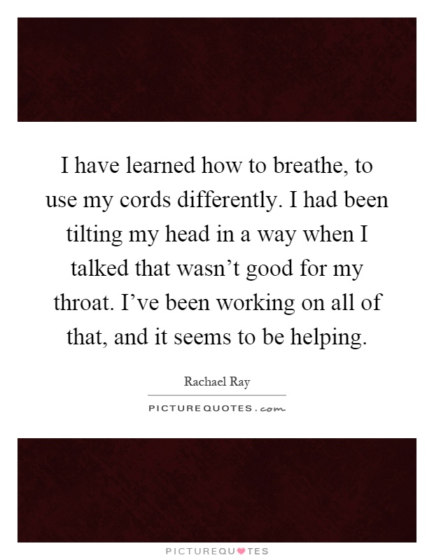 I have learned how to breathe, to use my cords differently. I had been tilting my head in a way when I talked that wasn't good for my throat. I've been working on all of that, and it seems to be helping Picture Quote #1