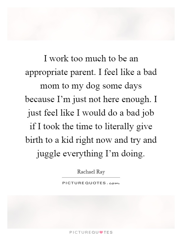 I work too much to be an appropriate parent. I feel like a bad mom to my dog some days because I'm just not here enough. I just feel like I would do a bad job if I took the time to literally give birth to a kid right now and try and juggle everything I'm doing Picture Quote #1
