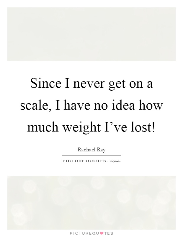 Since I never get on a scale, I have no idea how much weight I've lost! Picture Quote #1
