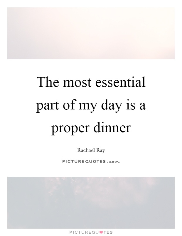 The most essential part of my day is a proper dinner Picture Quote #1