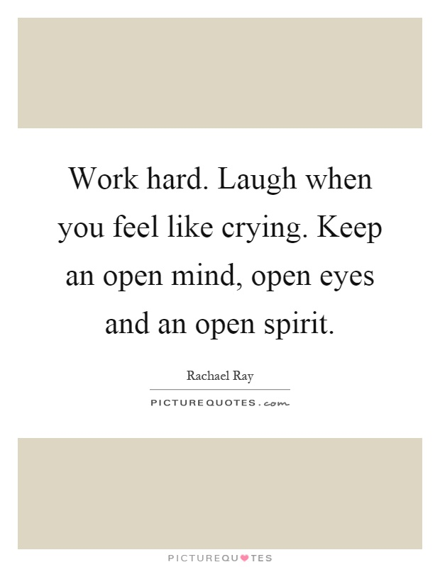Work hard. Laugh when you feel like crying. Keep an open mind, open eyes and an open spirit Picture Quote #1