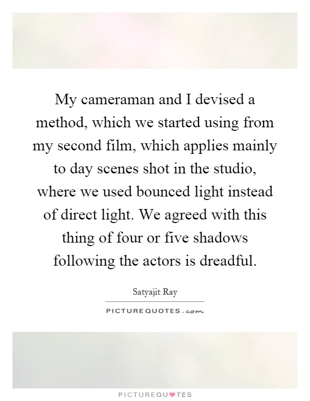 My cameraman and I devised a method, which we started using from my second film, which applies mainly to day scenes shot in the studio, where we used bounced light instead of direct light. We agreed with this thing of four or five shadows following the actors is dreadful Picture Quote #1