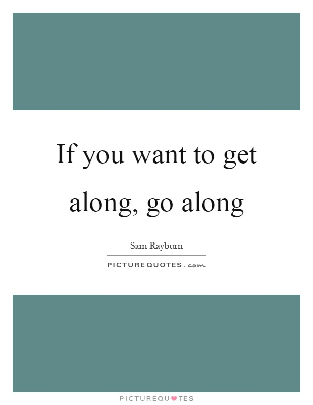 If you want to get along, go along Picture Quote #1