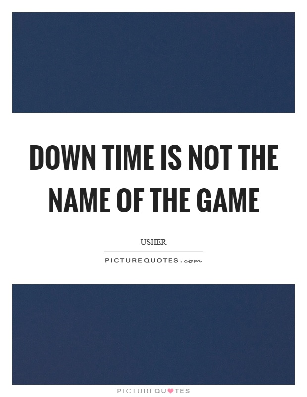 Down time is not the name of the game Picture Quote #1