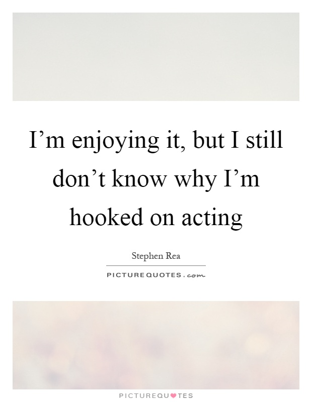 I'm enjoying it, but I still don't know why I'm hooked on acting Picture Quote #1