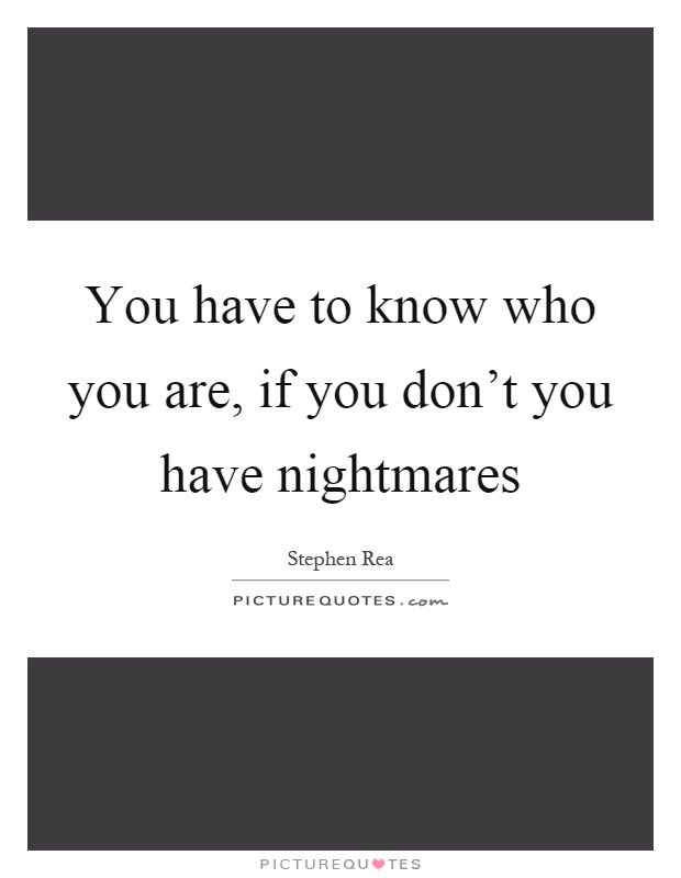 You have to know who you are, if you don't you have nightmares Picture Quote #1