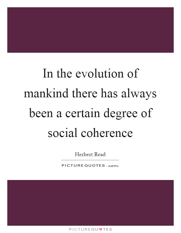 In the evolution of mankind there has always been a certain degree of social coherence Picture Quote #1