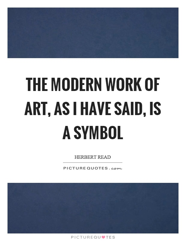 The modern work of art, as I have said, is a symbol Picture Quote #1