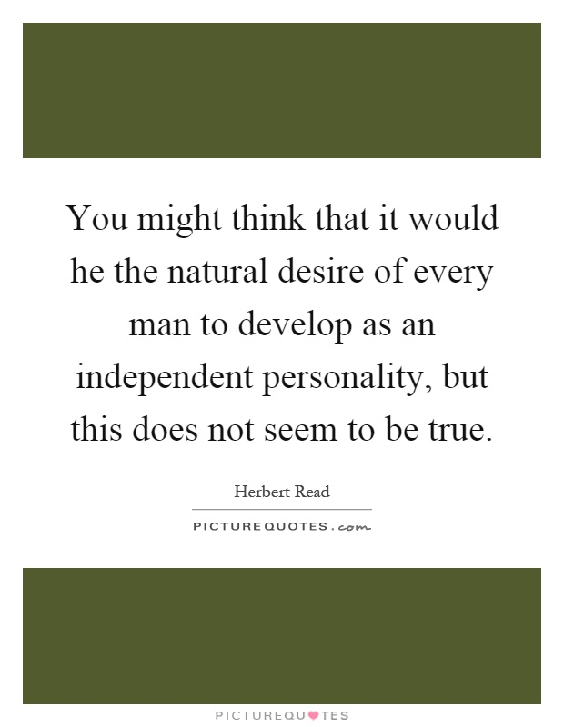 You might think that it would he the natural desire of every man to develop as an independent personality, but this does not seem to be true Picture Quote #1