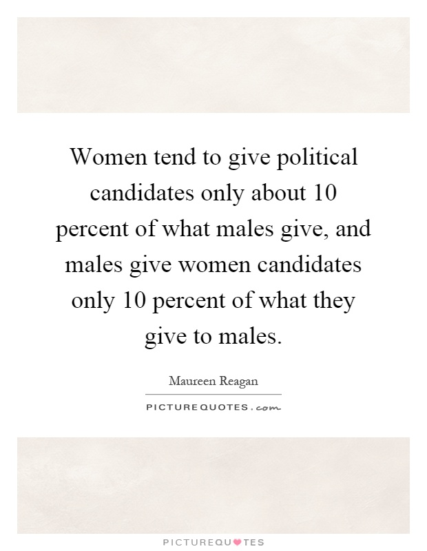 Women tend to give political candidates only about 10 percent of what males give, and males give women candidates only 10 percent of what they give to males Picture Quote #1