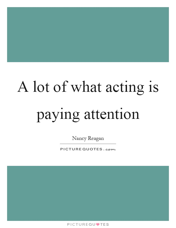A lot of what acting is paying attention Picture Quote #1