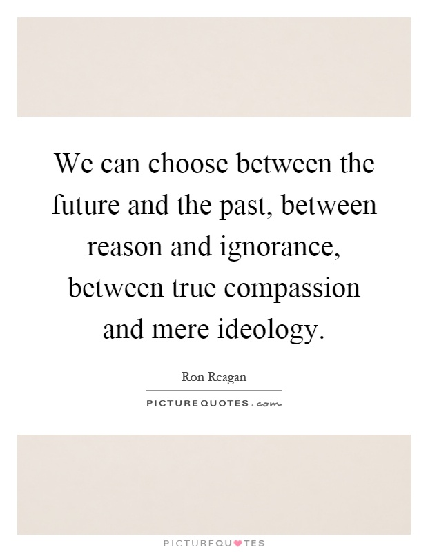 We can choose between the future and the past, between reason and ignorance, between true compassion and mere ideology Picture Quote #1