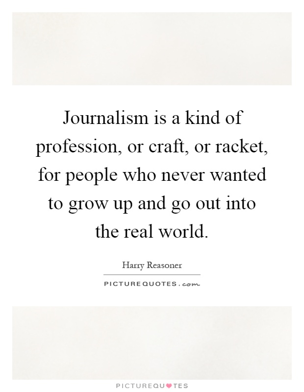 Journalism is a kind of profession, or craft, or racket, for people who never wanted to grow up and go out into the real world Picture Quote #1