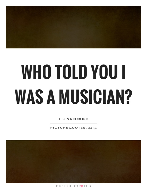 Who told you I was a musician? Picture Quote #1